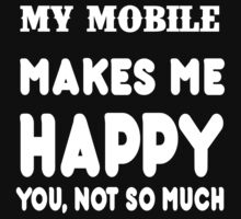 My Mobile Makes Me Happy You, Not So Much T-Shirt