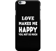 Love Makes Me Happy You, Not So Much iPhone Case/Skin