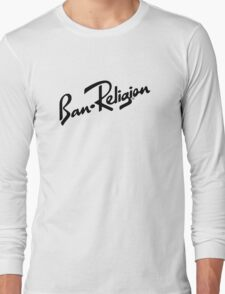 Ban Religion by Tai's Tees Long Sleeve T-Shirt