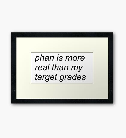 """""""phan is more real than my target grades"""" (WHITE) Framed Print"""
