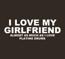 I LOVE MY GIRLFRIEND Almost As Much As I Love Playing Drums by Chimpocalypse