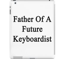 Father Of A Future Keyboardist  iPad Case/Skin