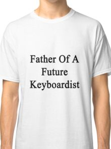 Father Of A Future Keyboardist  Classic T-Shirt