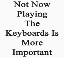 Not Now Playing The Keyboards Is More Important  by supernova23