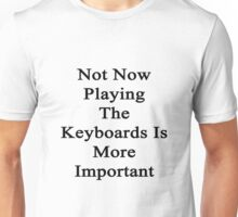 Not Now Playing The Keyboards Is More Important  Unisex T-Shirt