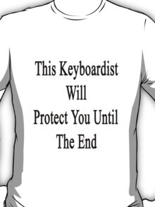 This Keyboardist Will Protect You Until The End  T-Shirt