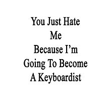 You Just Hate Me Because I'm Going To Become A Keyboardist  Photographic Print