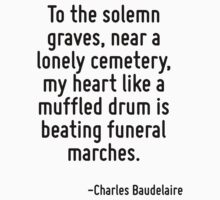 To the solemn graves, near a lonely cemetery, my heart like a muffled drum is beating funeral marches. by Quotr