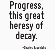Progress, this great heresy of decay. by Quotr