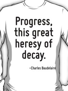 Progress, this great heresy of decay. T-Shirt