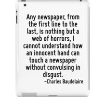 Any newspaper, from the first line to the last, is nothing but a web of horrors, I cannot understand how an innocent hand can touch a newspaper without convulsing in disgust. iPad Case/Skin