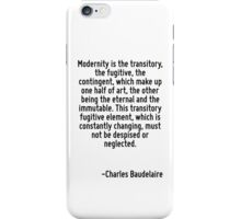 Modernity is the transitory, the fugitive, the contingent, which make up one half of art, the other being the eternal and the immutable. This transitory fugitive element, which is constantly changing iPhone Case/Skin