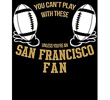 you can't play these unless you're an SAN FRANCISCO FAN Photographic Print