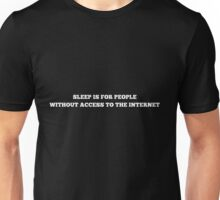 SLEEP IS FOR PEOPLE WITHOUT ACCESS TO THE INTERNET Unisex T-Shirt
