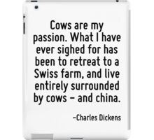 Cows are my passion. What I have ever sighed for has been to retreat to a Swiss farm, and live entirely surrounded by cows - and china. iPad Case/Skin
