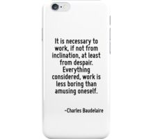 It is necessary to work, if not from inclination, at least from despair. Everything considered, work is less boring than amusing oneself. iPhone Case/Skin
