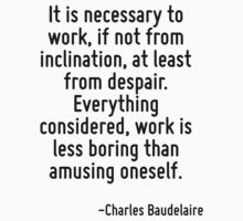It is necessary to work, if not from inclination, at least from despair. Everything considered, work is less boring than amusing oneself. by Quotr