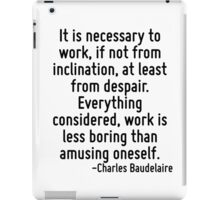 It is necessary to work, if not from inclination, at least from despair. Everything considered, work is less boring than amusing oneself. iPad Case/Skin