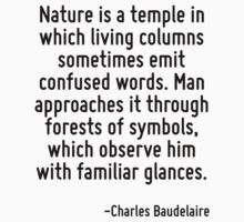 Nature is a temple in which living columns sometimes emit confused words. Man approaches it through forests of symbols, which observe him with familiar glances. by Quotr
