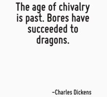 The age of chivalry is past. Bores have succeeded to dragons. by Quotr