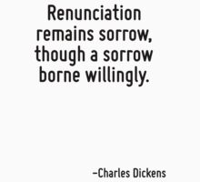 Renunciation remains sorrow, though a sorrow borne willingly. by Quotr