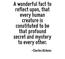 A wonderful fact to reflect upon, that every human creature is constituted to be that profound secret and mystery to every other. Photographic Print