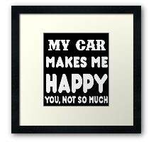 My Car Makes Me Happy You, Not So Much Framed Print