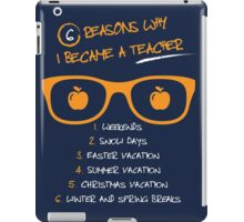 6 Reasons Why I Became A Teacher 1. Weekends 2. Snow Days 3. Easter Vacation 4. Summer Vacation  5. Christmas Vacations 6. Winter And Spring Breaks iPad Case/Skin
