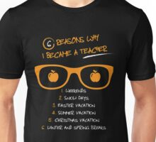 6 Reasons Why I Became A Teacher 1. Weekends 2. Snow Days 3. Easter Vacation 4. Summer Vacation  5. Christmas Vacations 6. Winter And Spring Breaks Unisex T-Shirt