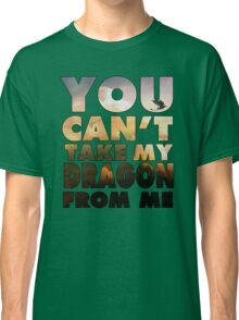 Can't Take My Dragon Classic T-Shirt