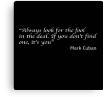 """Always look for the fool in the deal. If you don't find one, it's you"" Mark Cuban Canvas Print"