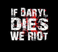 If Daryl Dies We Riot! by kingoftshirts