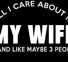 All I care about is my wife ... and like maybe 3 people by teeshoppy