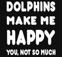 Dolphins Make Me Happy You, Not So Much - Tshirts & Hoodies! T-Shirt