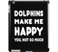 Dolphins Make Me Happy You, Not So Much - Tshirts & Hoodies! iPad Case/Skin