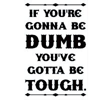 If You're Gonna Be Dumb You gotta Be Tough - white Photographic Print