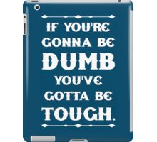 If You're Gonna Be Dumb You gotta Be Tough iPad Case/Skin