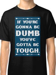 If You're Gonna Be Dumb You gotta Be Tough Classic T-Shirt