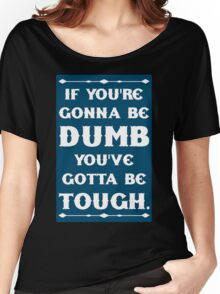 If You're Gonna Be Dumb You gotta Be Tough Women's Relaxed Fit T-Shirt