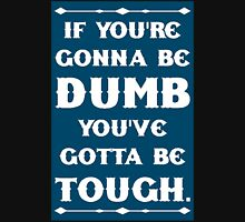 If You're Gonna Be Dumb You gotta Be Tough Unisex T-Shirt