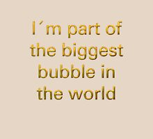 I´m part of the biggest bubble in the world Unisex T-Shirt