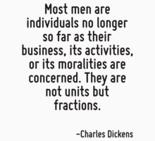 Most men are individuals no longer so far as their business, its activities, or its moralities are concerned. They are not units but fractions. by Quotr