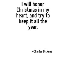 I will honor Christmas in my heart, and try to keep it all the year. Photographic Print