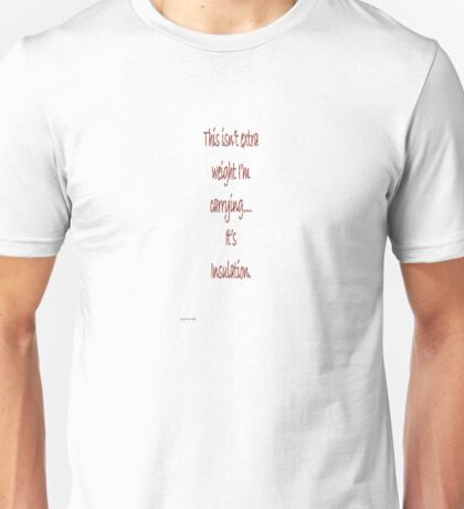 This isn't extra weight I'm carrying... It's insulation Unisex T-Shirt