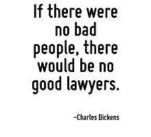 If there were no bad people, there would be no good lawyers. Photographic Print