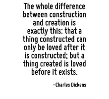 The whole difference between construction and creation is exactly this: that a thing constructed can only be loved after it is constructed; but a thing created is loved before it exists. Photographic Print