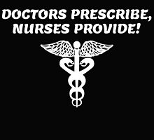 Doctors prescribe, nurses provide! by teeshoppy
