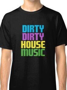 Dirty dirty house music. Classic T-Shirt