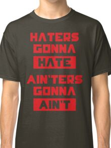 HATERS GONNA HATE, AIN'TERS GONNA AIN'T (Olive Green) Classic T-Shirt