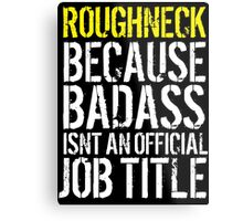 Cool 'Roughneck because Badass Isn't an Official Job Title' Tshirt, Accessories and Gifts Metal Print